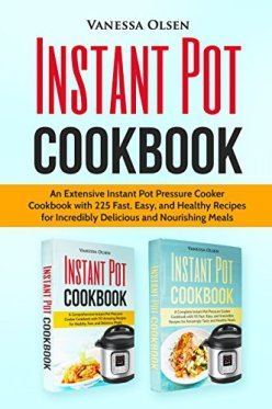 Instant Pot Cookbook: An Extensive Instant Pot Pressure Cooker Cookbook with 225 Fast, Easy, and Healthy Recipes for Incredibly Delicious and Nourishing Meals by [Olsen, Vanessa]