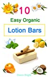 10 Easy Homemade Organic Lotion Bars: DIY Easy Organic Lotion Bar Recipes From Natural Ingredients, good for all skin types