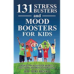 131 Stress Busters and Mood Boosters For Kids: How to help kids ease anxiety, feel happy, and reach their goals