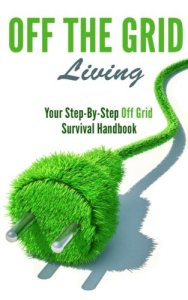Off the Grid Living: Your Step-By-Step Off Grid Survival Handbook