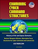 Examining Cyber Command Structures - History of Air and Space Domains, Nuclear Weapons Mission, Alternative Force Structures for Cyber Command and Control (C2), USCYBERCOM