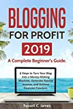 Blogging for Profit 2019: A Complete Beginner's Guide. 6 Steps to Turn Your Blog Into a Money Making Machine, Generate Passive Income, and Achieve Financial Freedom (Internet Marketing)