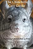 The Chinchilla Care Guide. Enjoying Chinchillas as Pets. Covers: Facts, Training, Maintenance, Housing, Behavior, Sounds, Lifespan, Food, Breeding, Toys, Bedding, Cages, Dust Bath, and More