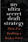 My Ultra Secret Draft Strategy Hint I'm Drafting a Kicker First: Blank Lined Journal - Fantasy Football Notebook, Fantasy Football Draft Board, 2018 Fantasy Football