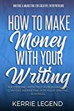 How to Make Money with Your Writing: Succeeding with Self-Publishing and Content Marketing for Your Writing Business (Writing & Marketing for Creative Entrepreneurs) (Volume 1)