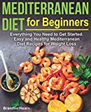 Mediterranean Diet for Beginners: Everything You Need to Get Started. Easy and Healthy Mediterranean Diet Recipes for Weight Loss