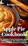 Apple Pie Cookbook: 70+ Simple & Tasty Homemade Apple Pie Recipes for The Whole Family: Delicious Apple Desserts Cookbook