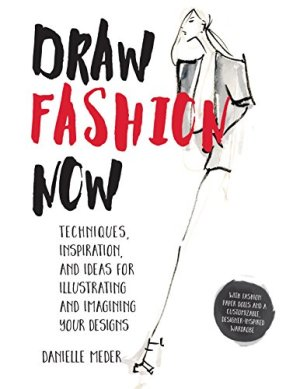 Draw Fashion Now: Techniques, Inspiration, and Ideas for Illustrating and Imagining Your Designs – With Fashion Paper Dolls and a Customizable, Designer-Inspired Wardrobe