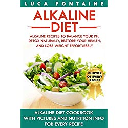 Alkaline Diet: Alkaline Recipes to Balance Your pH, Detox Naturally, Restore Your Health, and Lose Weight Effortlessly; Alkaline Diet Cookbook with PICTURES and NUTRITION INFO for EVERY RECIPE