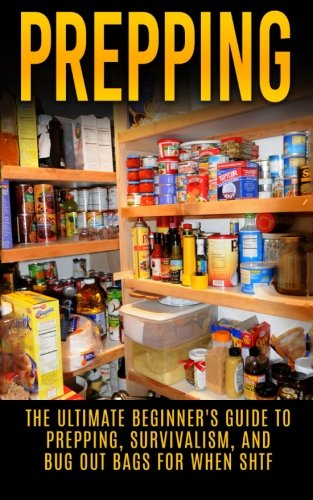 Prepping: The Ultimate Beginner's Guide to Prepping, Survivalism, And Bug Out Bags For When SHTF (Prepping, Prepping On A Budget, Survivalism, SHTF)