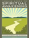 Twelve Steps to Spiritual Awakening: Enlightenment for Everyone