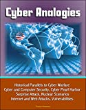 Cyber Analogies: Historical Parallels to Cyber Warfare, Cyber and Computer Security, Cyber Pearl Harbor Surprise Attack, Nuclear Scenarios, Internet and Web Attacks, Vulnerabilities