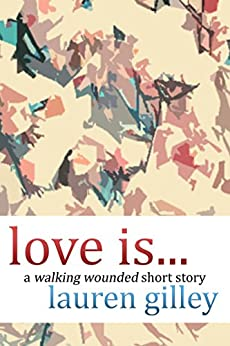 Love is… A Walking Wounded Short Story by Lauren Gilley