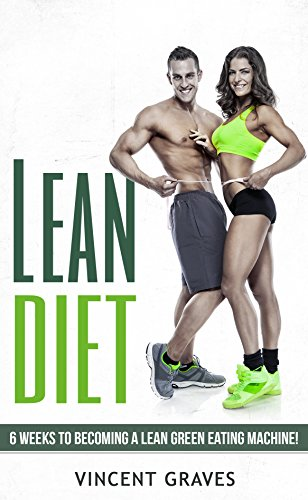 Lean Diet: 6 Weeks to Become a Lean Green Eating Machine! (Real Weight Loss, Lean Bulk, Lean Body, Lose Belly Fat, Healthy Living)