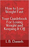 How to Lose Weight Fast: Your Guidebook For Losing Weight and Keeping It Off: Volume 1