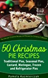 50 Christmas Pie Recipes – Traditional Pies, Seasonal Pies, Custard, Meringue, Frozen and Refrigerator Pies (The Ultimate Christmas Recipes and Recipes For Christmas Collection Book 5)
