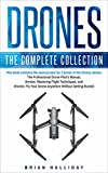 Drones: The Complete Collection: Three books in one. Drones: The Professional Drone Pilot's Manual, Drones: Mastering Flight Techniques, Drones: Fly Your Drone Anywhere Without Getting Busted