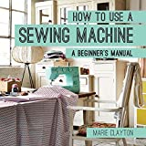 How to Use a Sewing Machine: A Beginner's Manual by Marie Clayton (2015-02-03)
