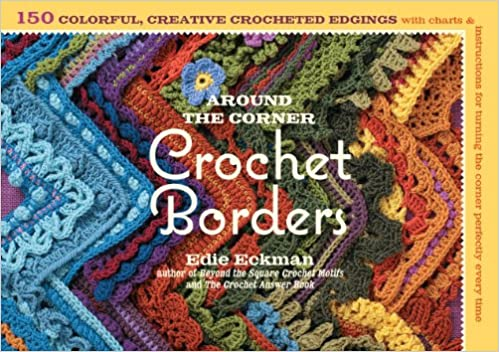 Around The Corner Crochet Borders 150 Colorful Creative Edging Designs With Charts And Instructions For Turning The Corner Perfectly Every Time Eckman Edie 8601401095170 Amazon Com Books