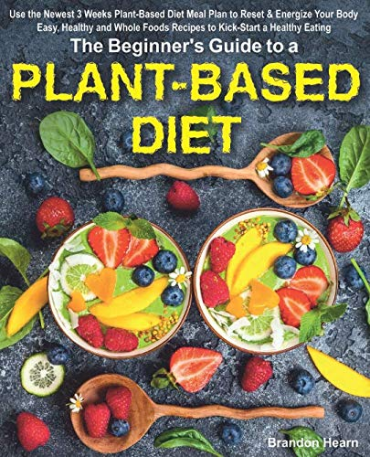 The Beginner's Guide to a Plant-Based Diet: Use the Newest 3 Weeks Plant-Based Diet Meal Plan to Reset & Energize Your Body. Easy, Healthy and Whole Foods Recipes to Kick-Start a Healthy Eating.