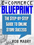 E-Commerce Blueprint:  The Step-by-Step Guide to Online Store Success