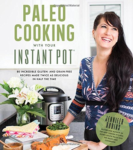Paleo Cooking With Your Instant Pot: 80 Incredible Gluten- and Grain-Free Recipes Made Twice