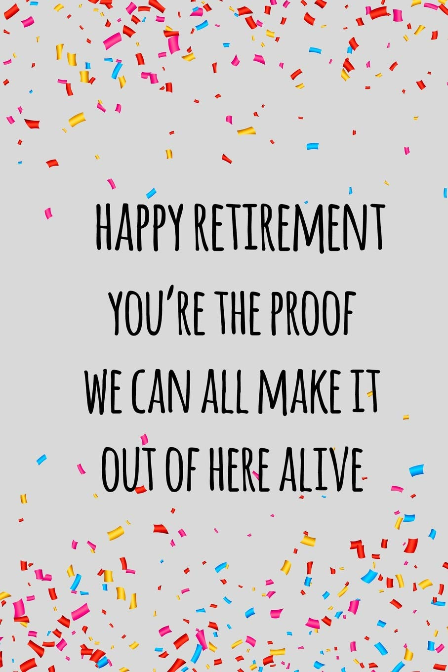 Buy Happy Retirement You Re The Proof We Can All Make It Out Of Here Alive Funny Retirement Gift For Coworker Colleague That Is Going To Retire To Enjoy Pension And Happy