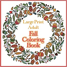 Amazon Com Large Print Adult Fall Coloring Book A Simple Easy Coloring Book For Adults With Autumn Wreaths Leaves Pumpkins 9781908567369 Coloring Bramblehill Books