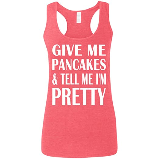 Give me Pancakes and tell me I'm pretty shirt