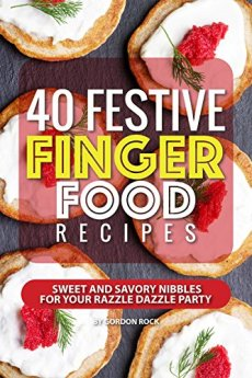 40 Festive Finger Food Recipes: Sweet and Savory Nibbles for your Razzle Dazzle Party by [Rock, Gordon]