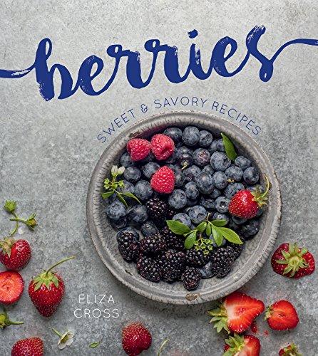 Berries: Sweet & Savory Recipes Cookbook by Eliza Cross