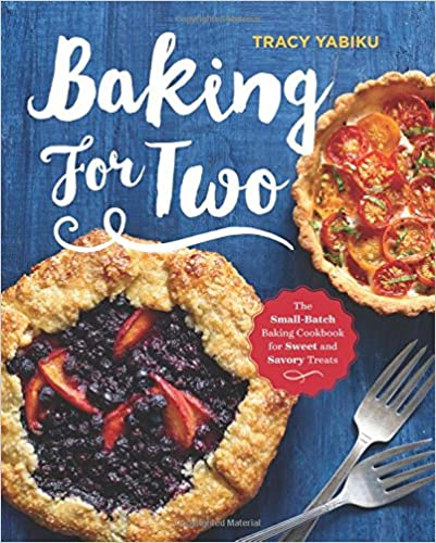 Baking for Two: The Small-Batch Baking Cookbook for Sweet and Savory Treats Recipes by Tracy Yabiku