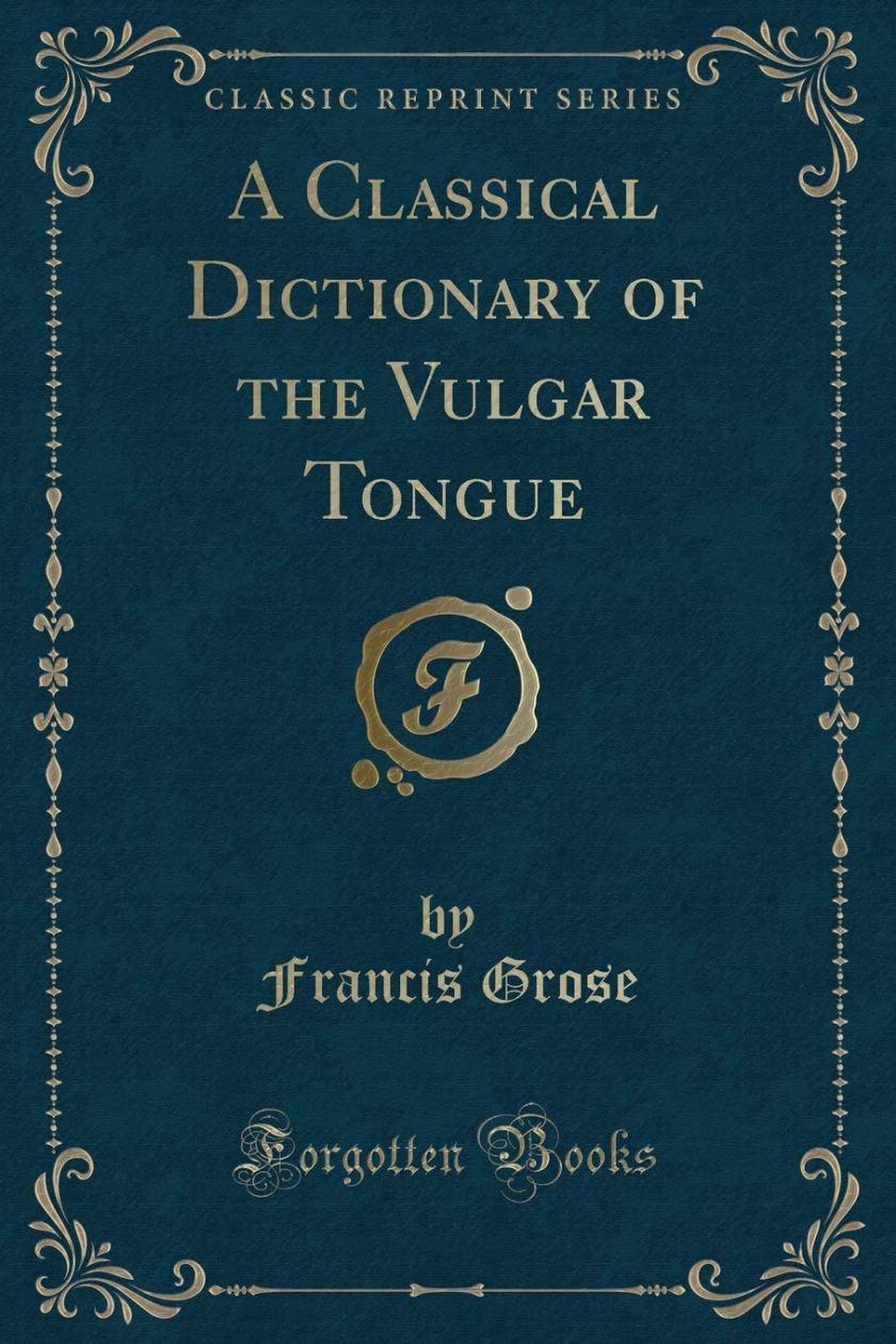 A Classical Dictionary of the Vulgar Tongue (Classic Reprint): Grose,  Francis: 9780282586232: Amazon.com: Books