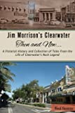Jim Morrison's Clearwater Then and Now....: A pictorial history and collection of tales from the life of Clearwater's Rock Legend