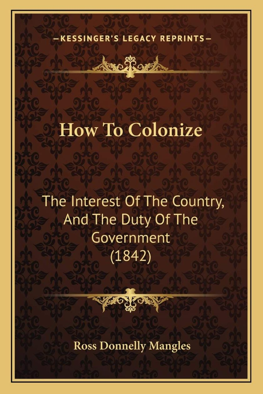 How To Colonize: The Interest Of The Country, And The Duty Of The  Government (1842): Mangles, Ross Donnelly: 9781166149253: Amazon.com: Books