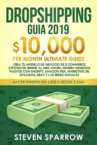 Dropshipping Guia 2019: Crea tu Modelo de Negocio de E-commerce Exitoso de $ 10,000 al Mes Ahora.