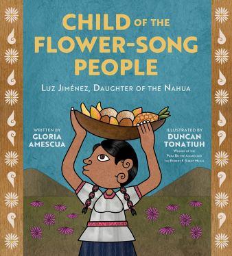 Child of the Flower-Song People: Luz Jiménez, Daughter of the Nahua:  Amescua, Gloria: 9781419740206: Amazon.com: Books