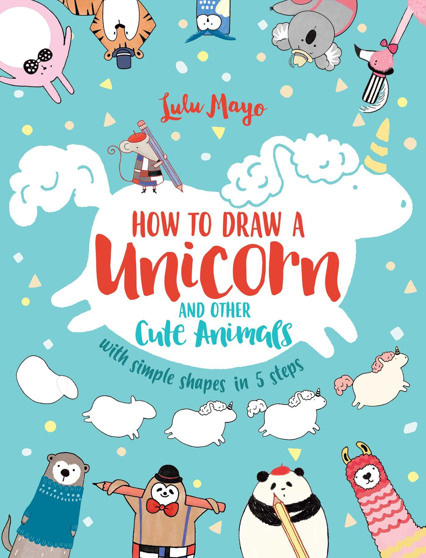 How To Draw A Unicorn And Other Cute Animals With Simple Shapes In 5 Steps Volume 1 Mayo Lulu 0050837421721 Amazon Com Books