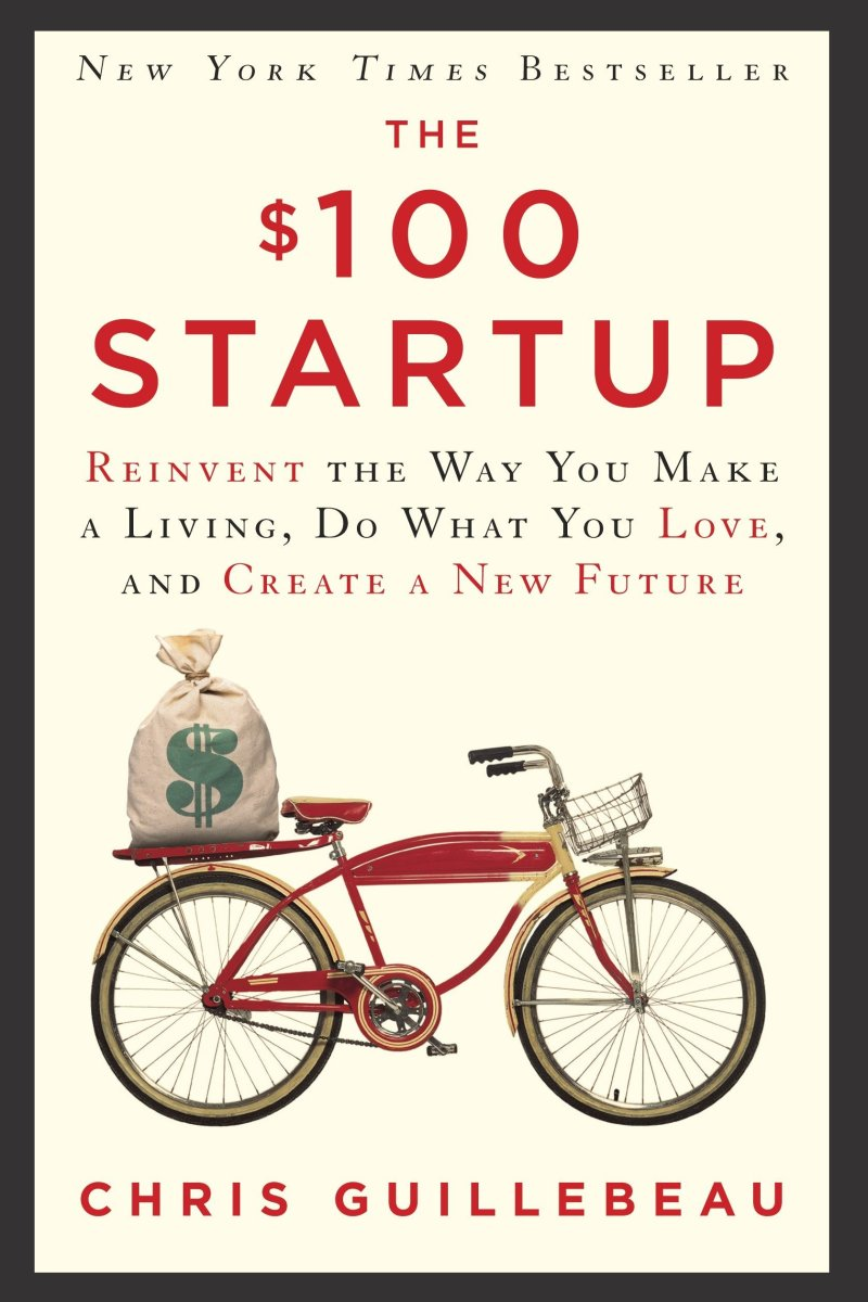 The $100 Startup: Reinvent the Way You Make a Living, Do What  You Love, and Create a New Future by Guillebeau, Chris