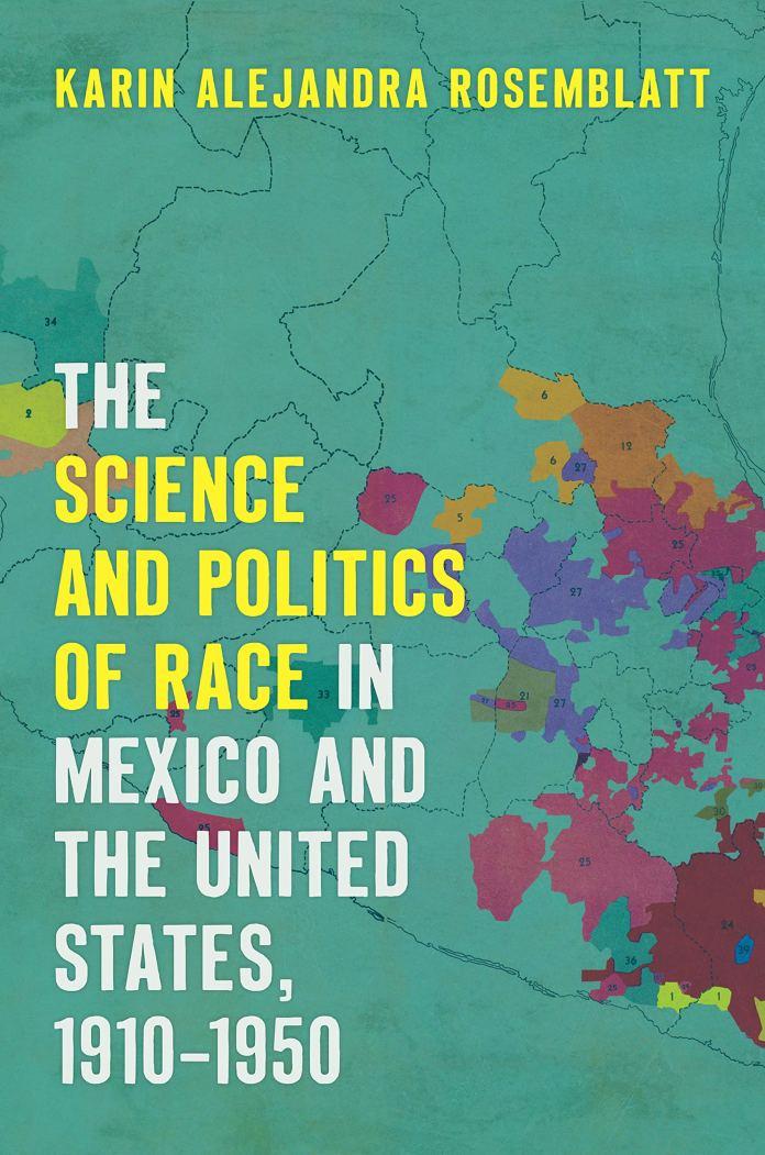The Science And Politics Of Race In Mexico And The United States 1910 1950 Rosemblatt Karin Alejandra 9781469636399 Amazon Com Books