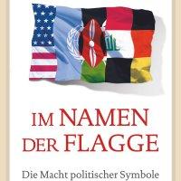 Im Namen der Flagge : Die Macht politischer Symbole / Tim Marshall