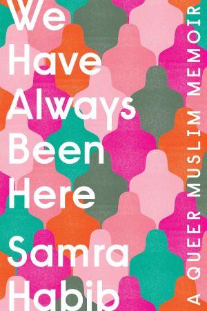 We Have Always Been Here: A Queer Muslim Memoir by Samra Habib