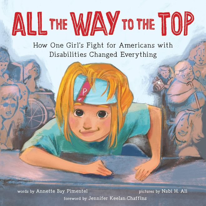 All the Way to the Top: How One Girl's Fight for Americans with  Disabilities Changed Everything (Inspiring Activism and Diversity Book  About Children with Special Needs): Bay Pimentel, Annette, Ali, Nabi,  Keelan-Chaffins,