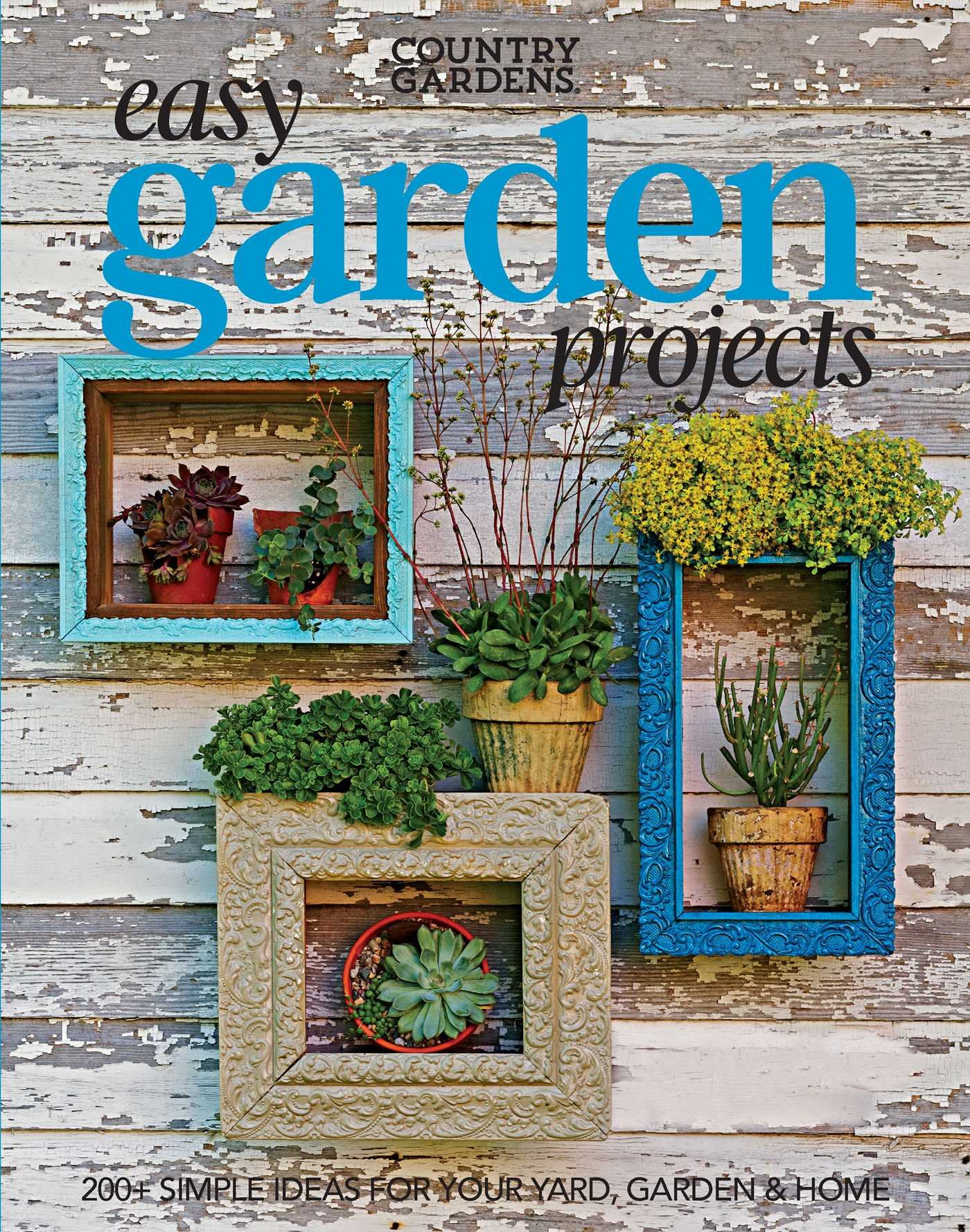 Easy Garden Projects 200 Simple Ideas For Your Yard Garden Home Country Gardens 9781681882871 Amazon Com Books