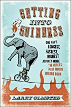 Getting into Guinness: One Man's Longest, Fastest, Highest Journey Inside the World's Most Famous Record Book by Larry Olmsted
