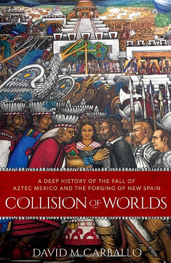 Collision of Worlds: A Deep History of the Fall of Aztec Mexico and the Forging of New Spain