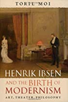 Henrik Ibsen and the Birth of Modernism: Art, Theater, Philosophy by Toril Moi