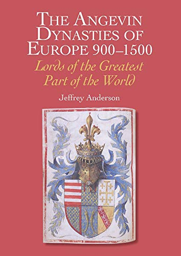 The Angevin Dynasties of Europe 900-1500: Lords of the Greatest Part of the World