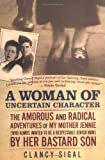 A Woman of Uncertain Character : The Amorous and Radical Adventures of My Mother Jennie (Who Always Wanted to Be a Respectable Jewish Mom) by Her Bastard Son
