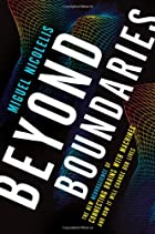 Beyond Boundaries: The New Neuroscience of Connecting Brains with Machines---and How It Will Change Our Lives by Miguel Nicolelis